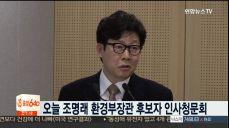오늘 조명래 환경부장관 후보자 인사청문회